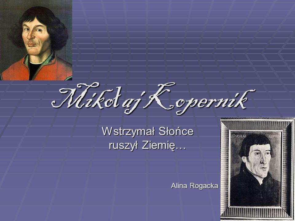 Miko ł aj Kopernik Wstrzymał Słońce ruszył Ziemię… Alina Rogacka kl. 1 cLo