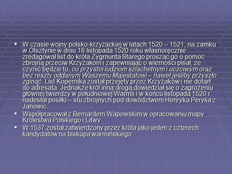  W czasie wojny polsko-krzyżackiej w latach 1520 – 1521, na zamku w Olsztynie w dniu 16 listopada 1520 roku własnoręcznie zredagował list do króla Zygmunta Starego prosząc go o pomoc zbrojną przeciw Krzyżakom i zapewniając o wierności pisał, że czynić będzie to, co przystoi ludziom szlachetnym i uczciwym oraz bez reszty oddanym Waszemu Majestatowi – nawet jeśliby przyszło zginąć.