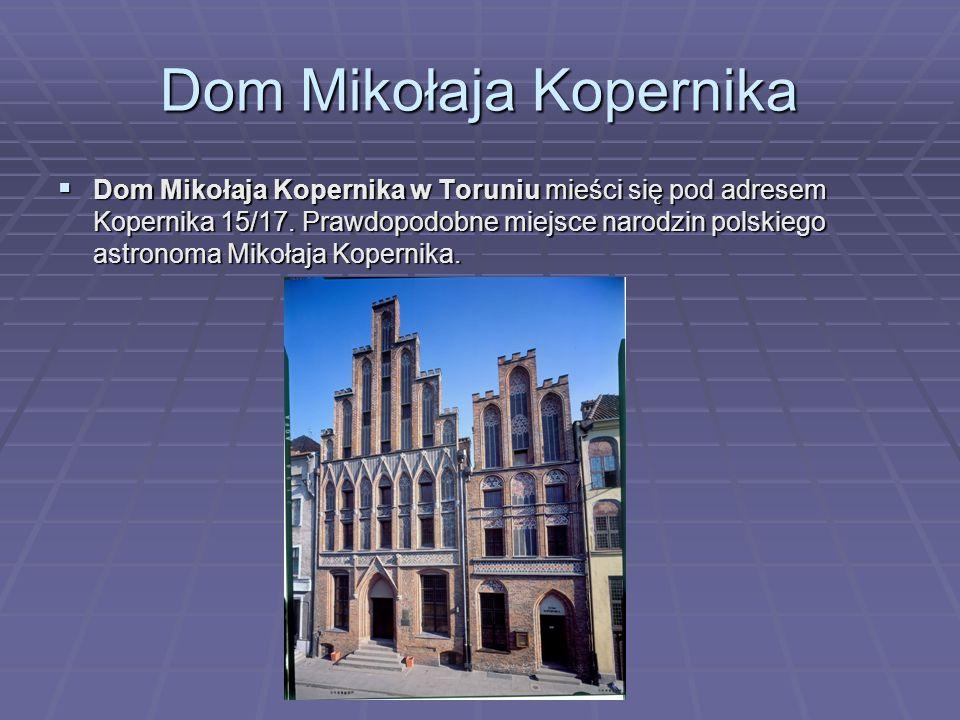 Dom Mikołaja Kopernika  Dom Mikołaja Kopernika w Toruniu mieści się pod adresem Kopernika 15/17. Prawdopodobne miejsce narodzin polskiego astronoma M