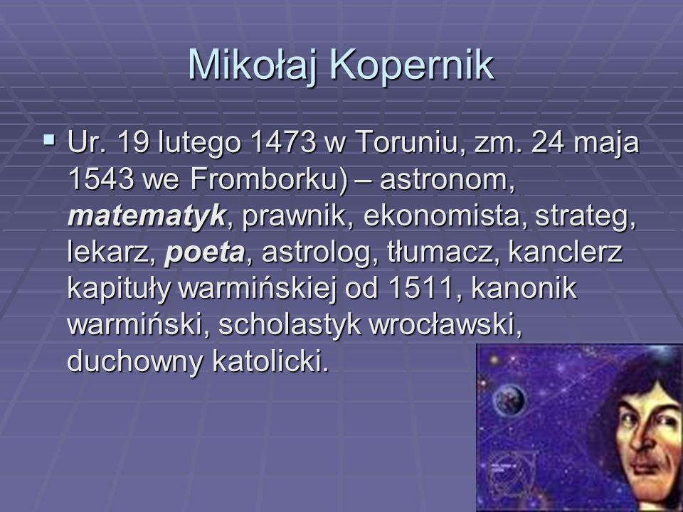 Mikołaj Kopernik  Ur. 19 lutego 1473 w Toruniu, zm.