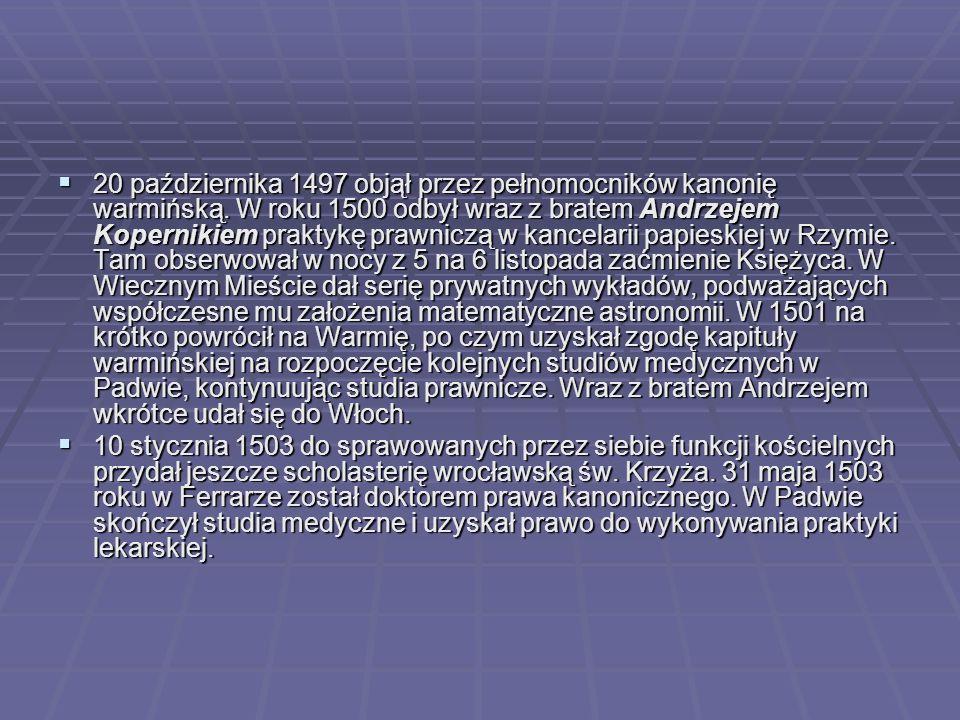  20 października 1497 objął przez pełnomocników kanonię warmińską. W roku 1500 odbył wraz z bratem Andrzejem Kopernikiem praktykę prawniczą w kancela
