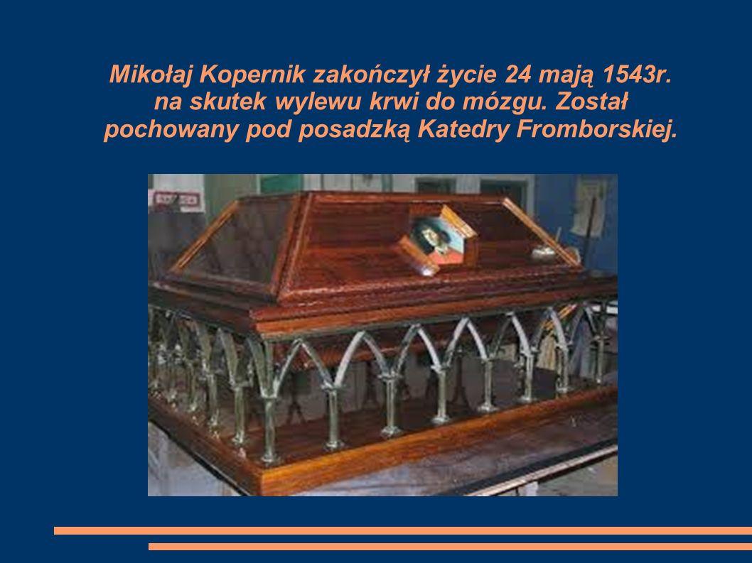 Mikołaj Kopernik zakończył życie 24 mają 1543r.na skutek wylewu krwi do mózgu.