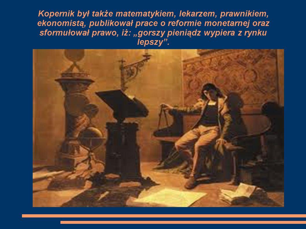 """Kopernik był także matematykiem, lekarzem, prawnikiem, ekonomistą, publikował prace o reformie monetarnej oraz sformułował prawo, iż: """"gorszy pieniądz wypiera z rynku lepszy ."""
