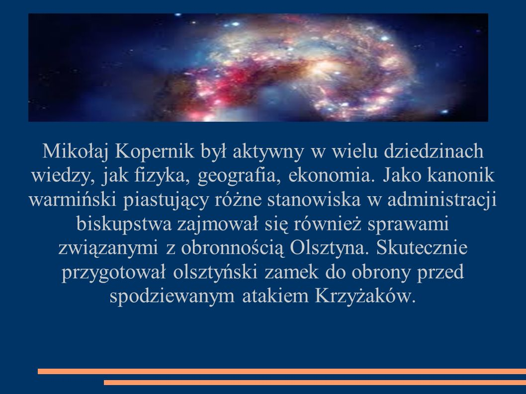 Mikołaj Kopernik był aktywny w wielu dziedzinach wiedzy, jak fizyka, geografia, ekonomia.