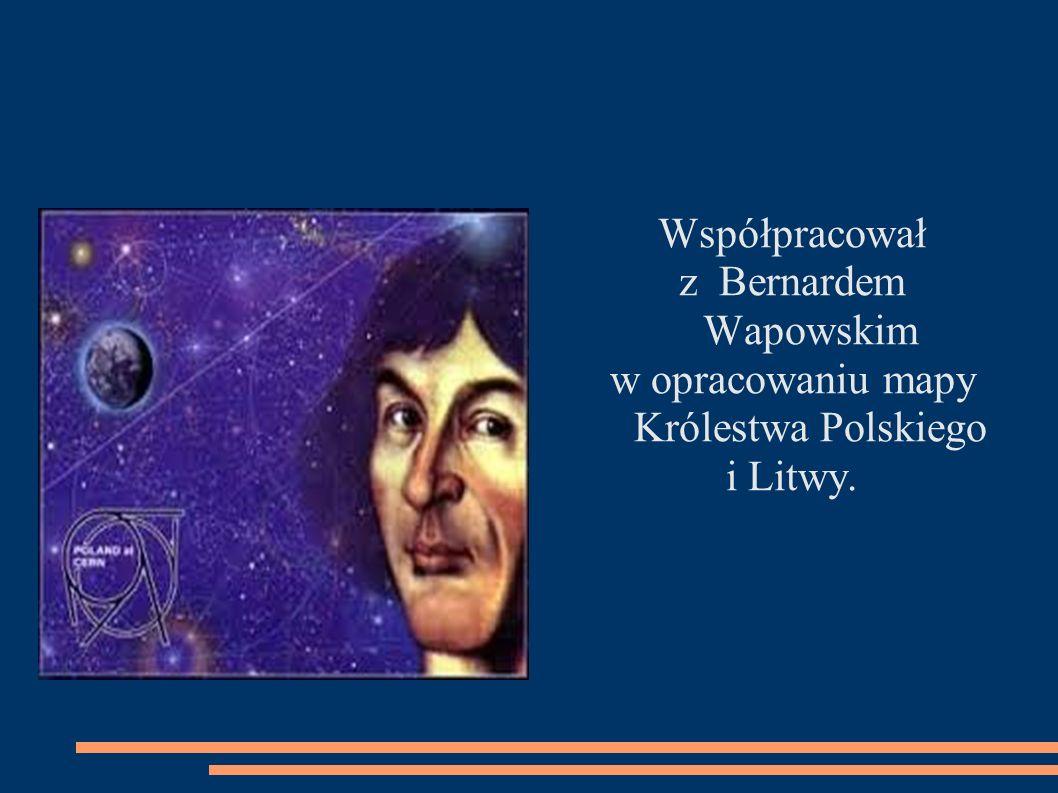 Współpracował z Bernardem Wapowskim w opracowaniu mapy Królestwa Polskiego i Litwy.
