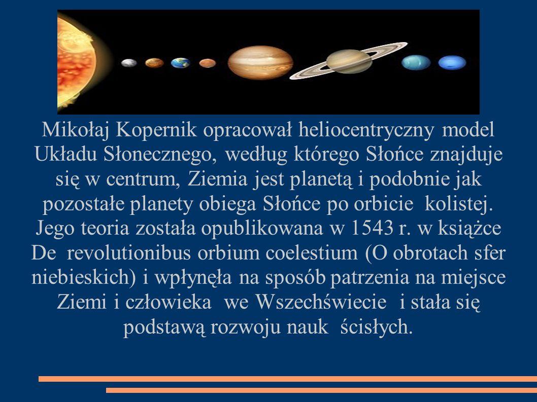 Mikołaj Kopernik opracował heliocentryczny model Układu Słonecznego, według którego Słońce znajduje się w centrum, Ziemia jest planetą i podobnie jak pozostałe planety obiega Słońce po orbicie kolistej.