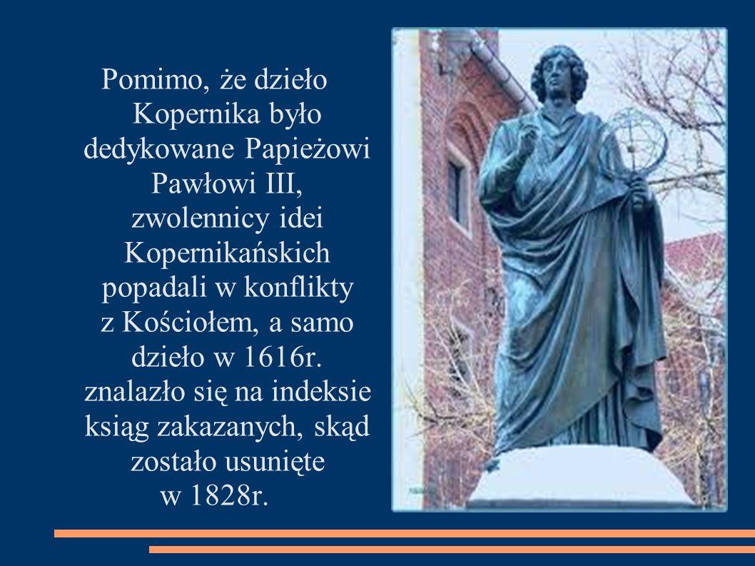 Pomimo, że dzieło Kopernika było dedykowane Papieżowi Pawłowi III, zwolennicy idei Kopernikańskich popadali w konflikty z Kościołem, a samo dzieło w 1616r.