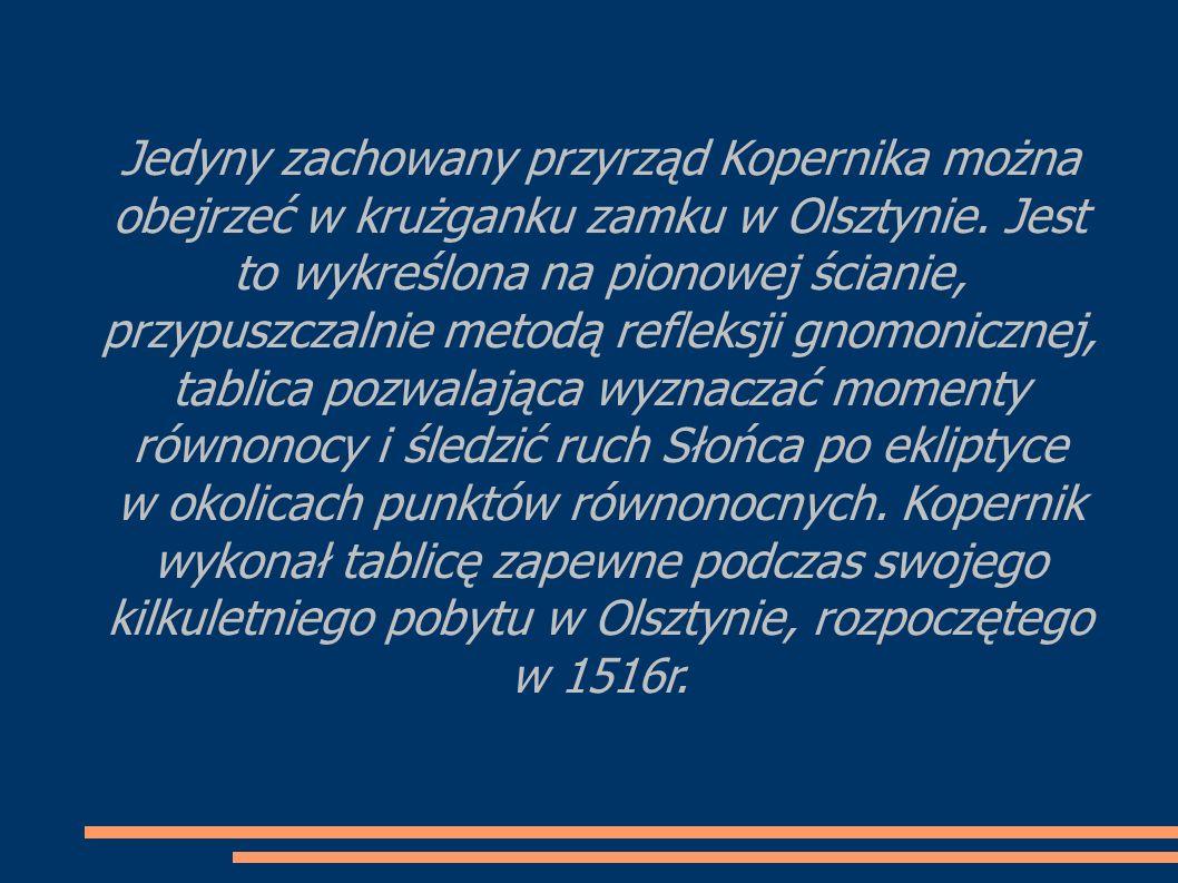 Jedyny zachowany przyrząd Kopernika można obejrzeć w krużganku zamku w Olsztynie.
