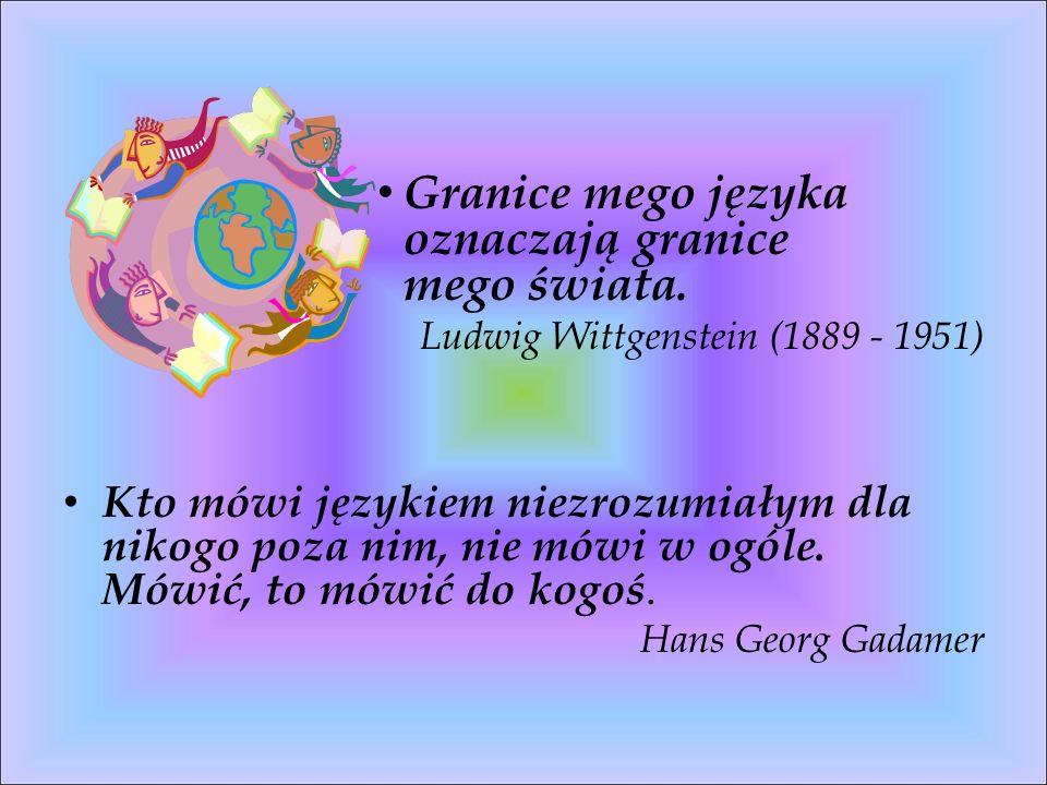 Granice mego języka oznaczają granice mego świata. Ludwig Wittgenstein (1889 - 1951) Kto mówi językiem niezrozumiałym dla nikogo poza nim, nie mówi w
