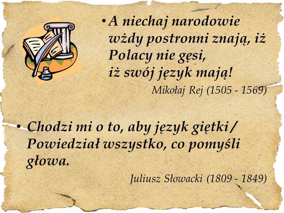 A niechaj narodowie wżdy postronni znają, iż Polacy nie gęsi, iż swój język mają! Mikołaj Rej (1505 - 1569) Chodzi mi o to, aby język giętki / Powiedz