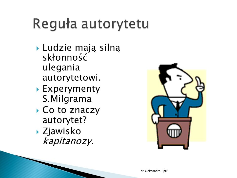  Ludzie mają silną skłonność ulegania autorytetowi.  Experymenty S.Milgrama  Co to znaczy autorytet?  Zjawisko kapitanozy. dr Aleksandra Spik