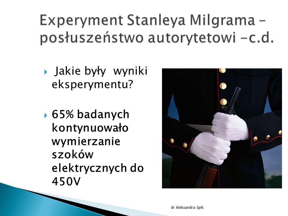  Jakie były wyniki eksperymentu?  65% badanych kontynuowało wymierzanie szoków elektrycznych do 450V dr Aleksandra Spik