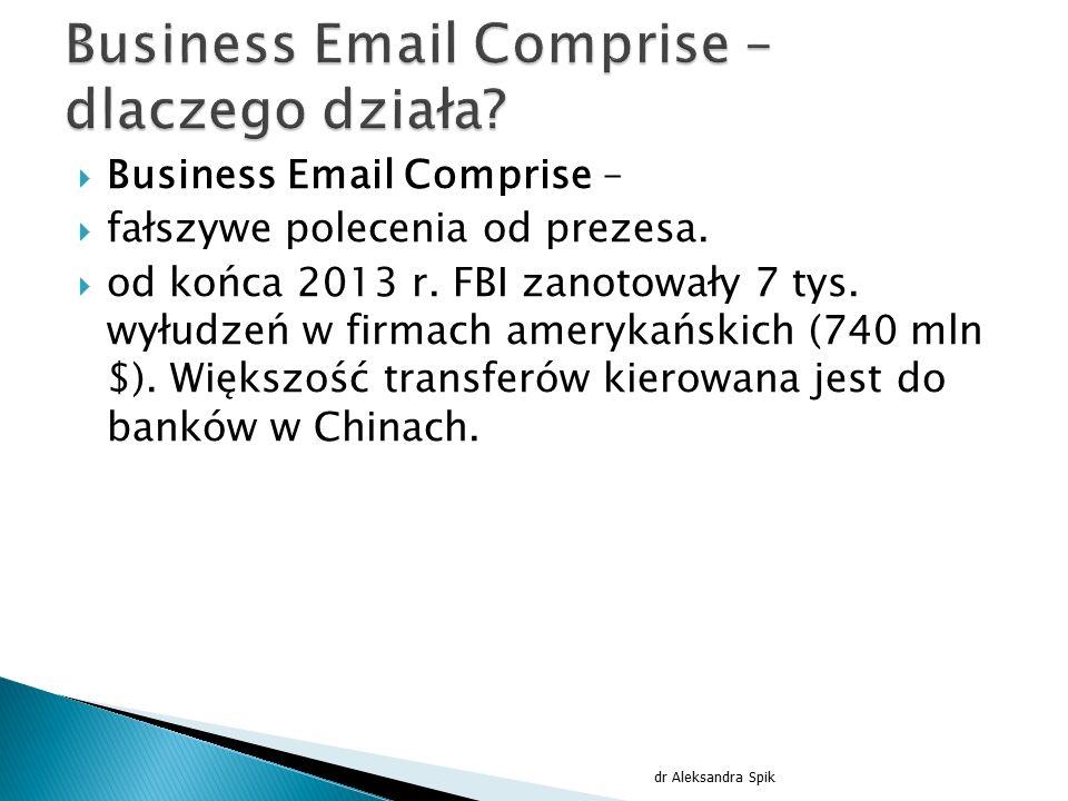  Business Email Comprise –  fałszywe polecenia od prezesa.  od końca 2013 r. FBI zanotowały 7 tys. wyłudzeń w firmach amerykańskich (740 mln $). Wi