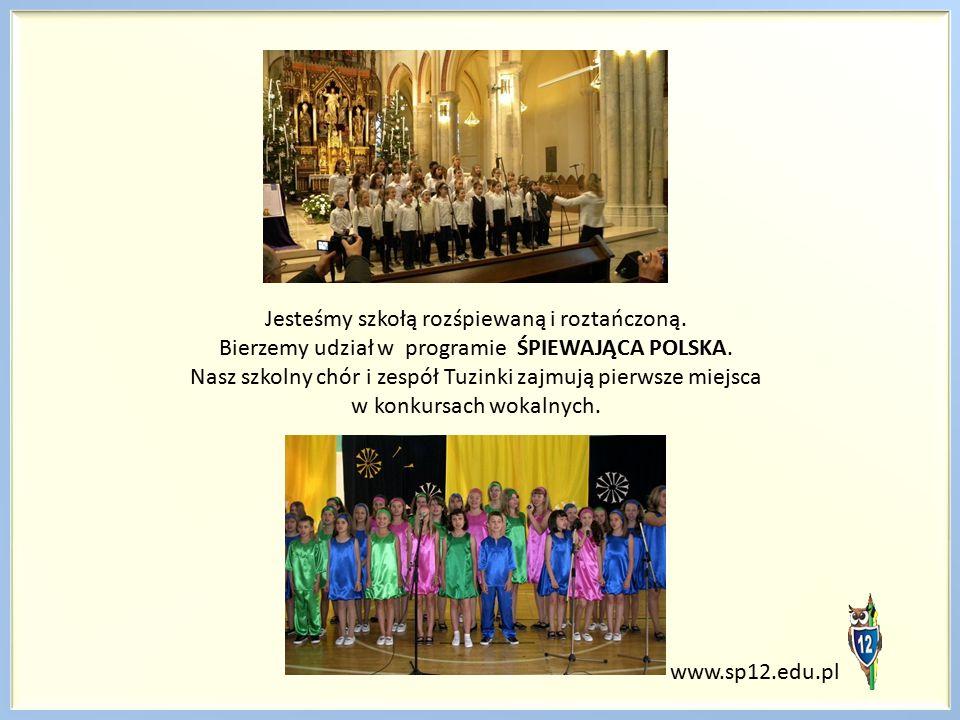www.sp12.edu.pl Jesteśmy szkołą rozśpiewaną i roztańczoną. Bierzemy udział w programie ŚPIEWAJĄCA POLSKA. Nasz szkolny chór i zespół Tuzinki zajmują p