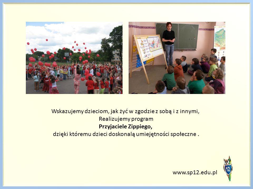 www.sp12.edu.pl Wskazujemy dzieciom, jak żyć w zgodzie z sobą i z innymi, Realizujemy program Przyjaciele Zippiego, dzięki któremu dzieci doskonalą umiejętności społeczne.