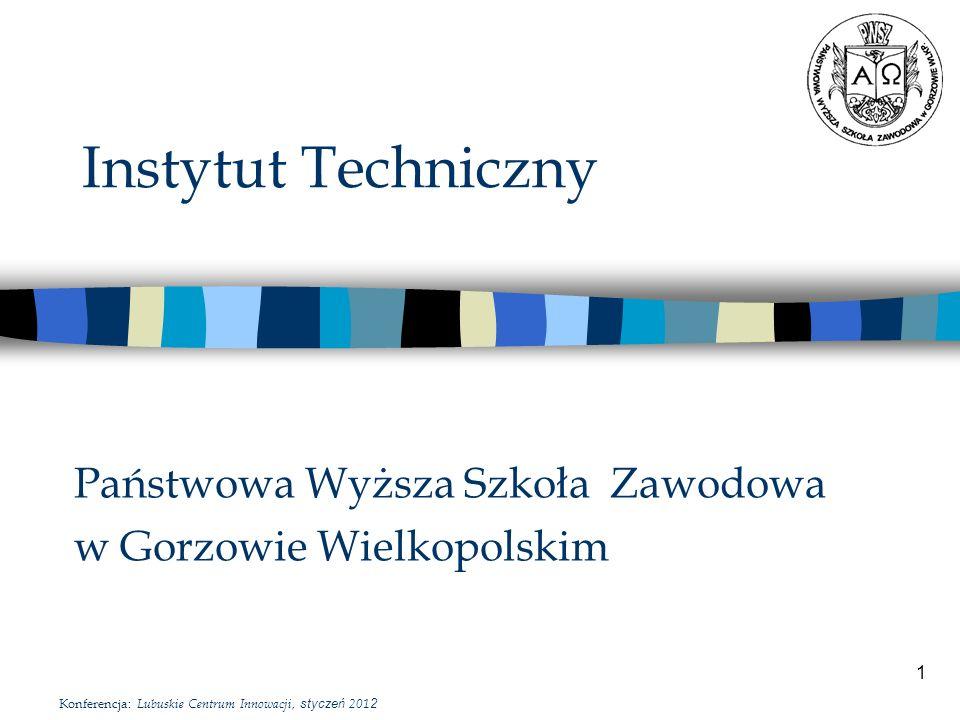 1 Instytut Techniczny Państwowa Wyższa Szkoła Zawodowa w Gorzowie Wielkopolskim Konferencja: Lubuskie Centrum Innowacji, styczeń 201 2