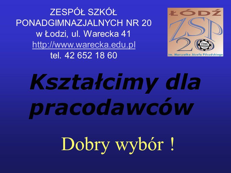 Dobry wybór ! ZESPÓŁ SZKÓŁ PONADGIMNAZJALNYCH NR 20 w Łodzi, ul. Warecka 41 http://www.warecka.edu.pl tel. 42 652 18 60 Kształcimy dla pracodawców