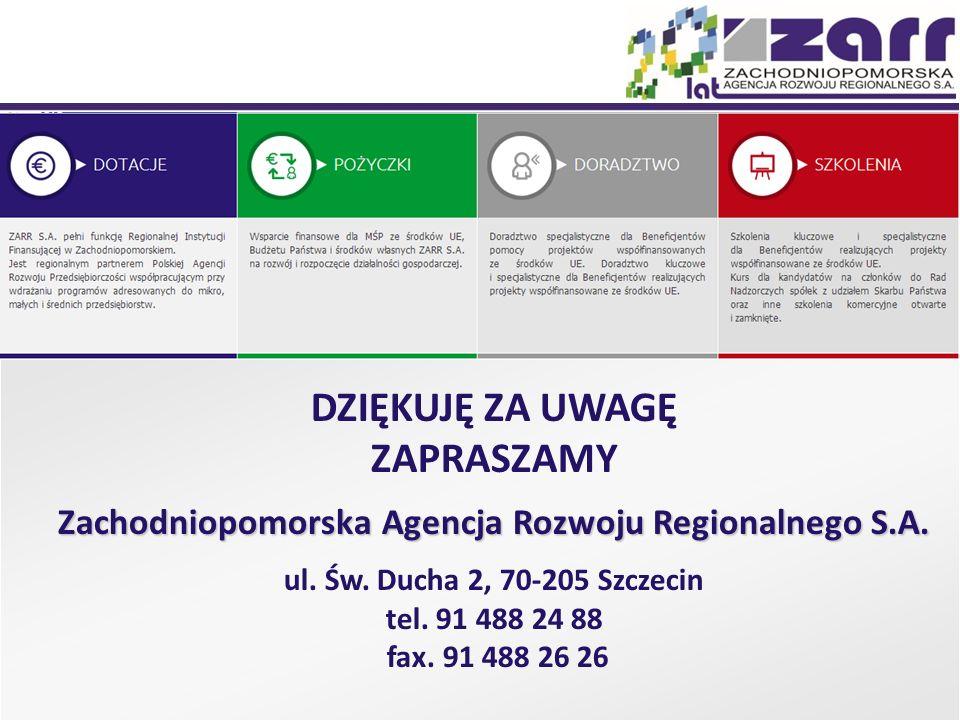 DZIĘKUJĘ ZA UWAGĘ ZAPRASZAMY Zachodniopomorska Agencja Rozwoju Regionalnego S.A. ul. Św. Ducha 2, 70-205 Szczecin tel. 91 488 24 88 fax. 91 488 26 26