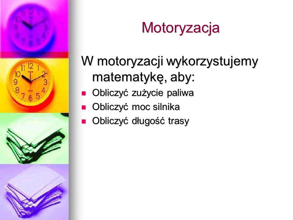 Motoryzacja W motoryzacji wykorzystujemy matematykę, aby: Obliczyć zużycie paliwa Obliczyć zużycie paliwa Obliczyć moc silnika Obliczyć moc silnika Obliczyć długość trasy Obliczyć długość trasy