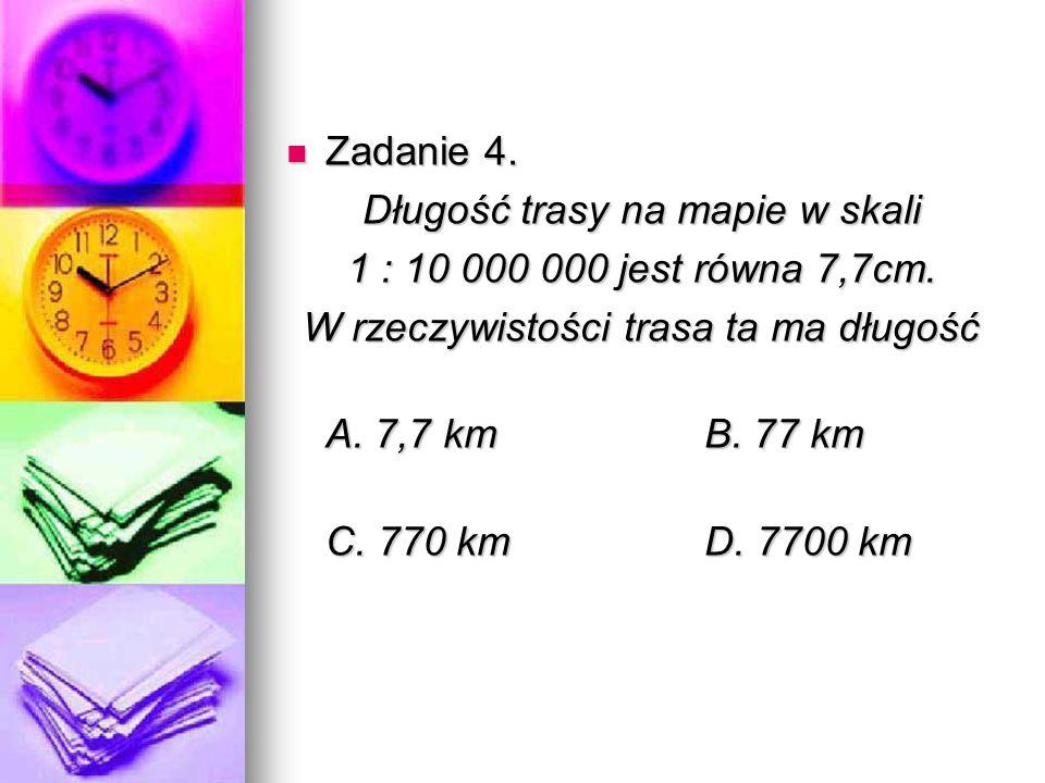 Zadanie 4. Zadanie 4. Długość trasy na mapie w skali 1 : 10 000 000 jest równa 7,7cm.