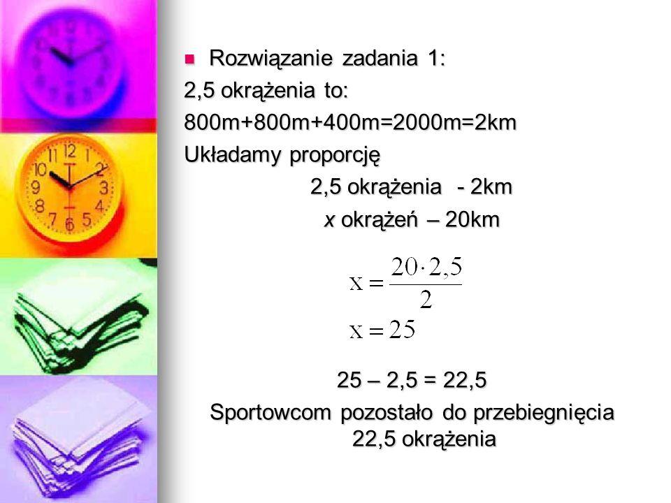 Rozwiązanie zadania 1: Rozwiązanie zadania 1: 2,5 okrążenia to: 800m+800m+400m=2000m=2km Układamy proporcję 2,5 okrążenia - 2km x okrążeń – 20km 25 – 2,5 = 22,5 Sportowcom pozostało do przebiegnięcia 22,5 okrążenia