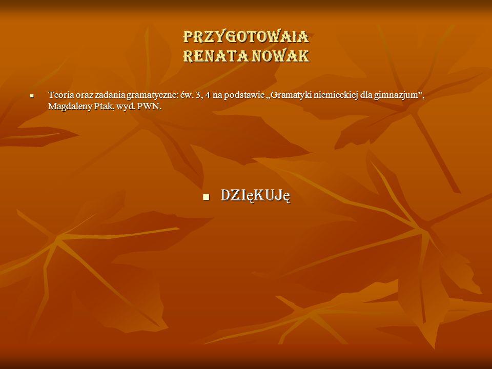 """Przygotowa ł a Renata Nowak Teoria oraz zadania gramatyczne: ćw. 3, 4 na podstawie """"Gramatyki niemieckiej dla gimnazjum"""", Magdaleny Ptak, wyd. PWN. Te"""
