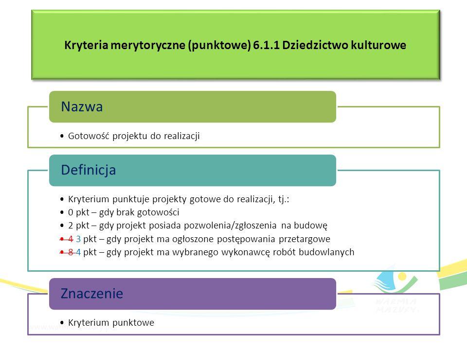 Gotowość projektu do realizacji Nazwa Kryterium punktuje projekty gotowe do realizacji, tj.: 0 pkt – gdy brak gotowości 2 pkt – gdy projekt posiada pozwolenia/zgłoszenia na budowę 4 3 pkt – gdy projekt ma ogłoszone postępowania przetargowe 8 4 pkt – gdy projekt ma wybranego wykonawcę robót budowlanych Definicja Kryterium punktowe Znaczenie Kryteria merytoryczne (punktowe) 6.1.1 Dziedzictwo kulturowe