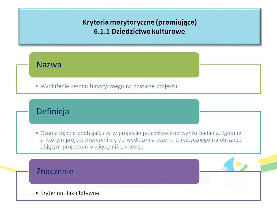 Wydłużenie sezonu turystycznego na obszarze projektu Nazwa Ocenie będzie podlegać, czy w projekcie przedstawiono wyniki badania, zgodnie z którym projekt przyczyni się do wydłużenia sezonu turystycznego na obszarze objętym projektem o więcej niż 1 miesiąc Definicja Kryterium fakultatywne Znaczenie Kryteria merytoryczne (premiujące) 6.1.1 Dziedzictwo kulturowe Kryteria merytoryczne (premiujące) 6.1.1 Dziedzictwo kulturowe
