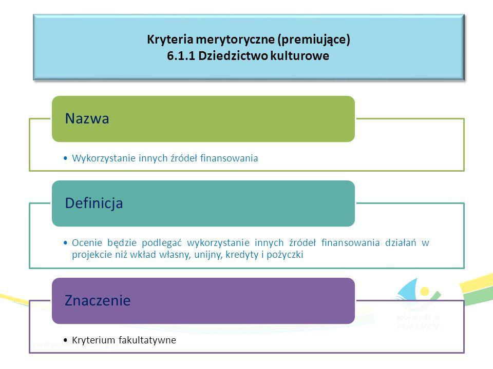 Wykorzystanie innych źródeł finansowania Nazwa Ocenie będzie podlegać wykorzystanie innych źródeł finansowania działań w projekcie niż wkład własny, unijny, kredyty i pożyczki Definicja Kryterium fakultatywne Znaczenie Kryteria merytoryczne (premiujące) 6.1.1 Dziedzictwo kulturowe Kryteria merytoryczne (premiujące) 6.1.1 Dziedzictwo kulturowe