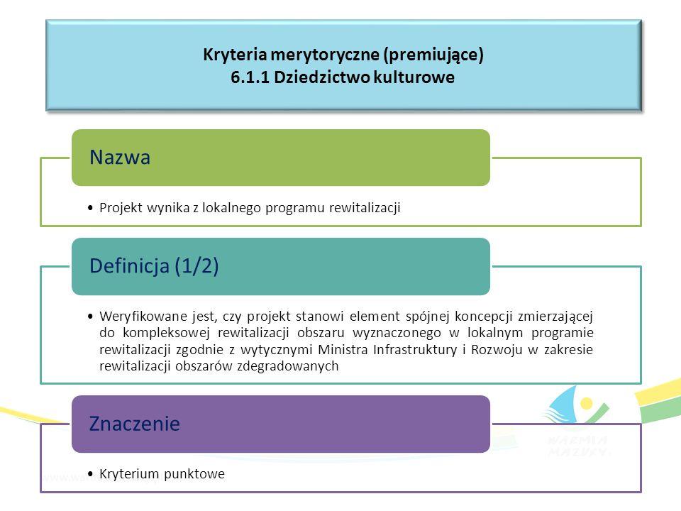 Projekt wynika z lokalnego programu rewitalizacji Nazwa Weryfikowane jest, czy projekt stanowi element spójnej koncepcji zmierzającej do kompleksowej rewitalizacji obszaru wyznaczonego w lokalnym programie rewitalizacji zgodnie z wytycznymi Ministra Infrastruktury i Rozwoju w zakresie rewitalizacji obszarów zdegradowanych Definicja (1/2) Kryterium punktowe Znaczenie Kryteria merytoryczne (premiujące) 6.1.1 Dziedzictwo kulturowe Kryteria merytoryczne (premiujące) 6.1.1 Dziedzictwo kulturowe