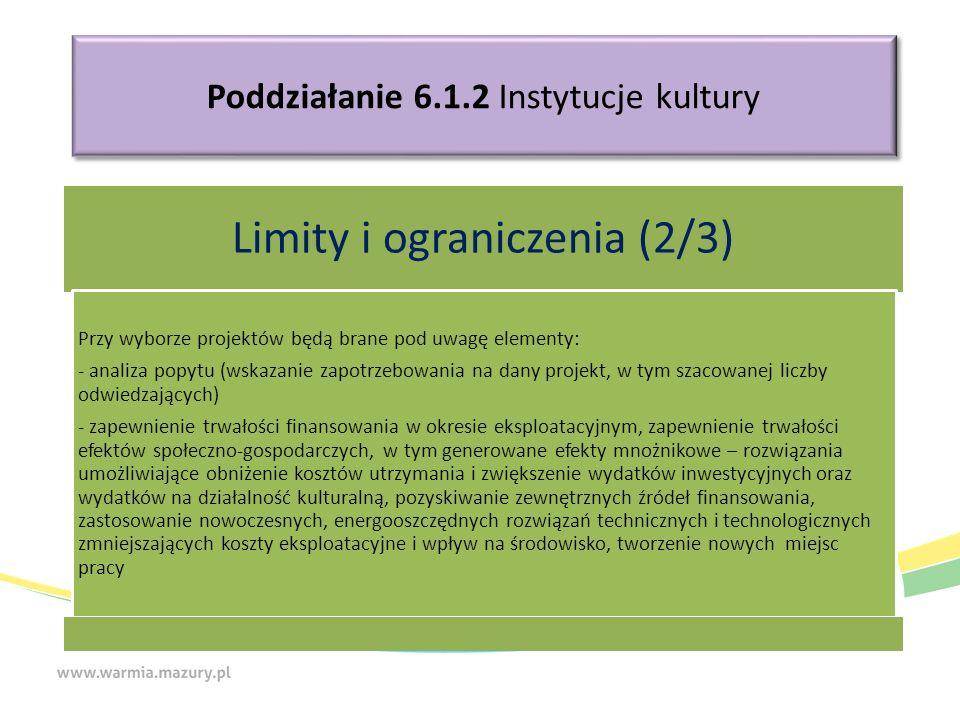 Poddziałanie 6.1.2 Instytucje kultury Limity i ograniczenia (2/3) Przy wyborze projektów będą brane pod uwagę elementy: - analiza popytu (wskazanie zapotrzebowania na dany projekt, w tym szacowanej liczby odwiedzających) - zapewnienie trwałości finansowania w okresie eksploatacyjnym, zapewnienie trwałości efektów społeczno-gospodarczych, w tym generowane efekty mnożnikowe – rozwiązania umożliwiające obniżenie kosztów utrzymania i zwiększenie wydatków inwestycyjnych oraz wydatków na działalność kulturalną, pozyskiwanie zewnętrznych źródeł finansowania, zastosowanie nowoczesnych, energooszczędnych rozwiązań technicznych i technologicznych zmniejszających koszty eksploatacyjne i wpływ na środowisko, tworzenie nowych miejsc pracy
