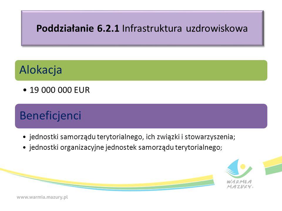 Poddziałanie 6.2.1 Infrastruktura uzdrowiskowa Alokacja 19 000 000 EUR Beneficjenci jednostki samorządu terytorialnego, ich związki i stowarzyszenia; jednostki organizacyjne jednostek samorządu terytorialnego ;