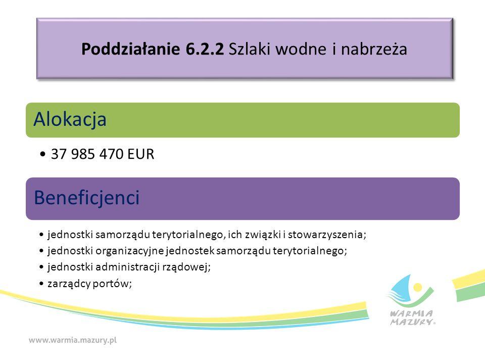 Poddziałanie 6.2.2 Szlaki wodne i nabrzeża Alokacja 37 985 470 EUR Beneficjenci jednostki samorządu terytorialnego, ich związki i stowarzyszenia; jednostki organizacyjne jednostek samorządu terytorialnego; jednostki administracji rządowej; zarządcy portów;