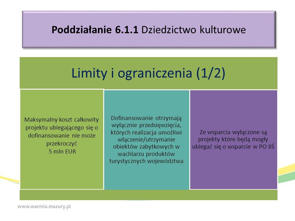 Poddziałanie 6.1.1 Dziedzictwo kulturowe Limity i ograniczenia (1/2) Maksymalny koszt całkowity projektu ubiegającego się o dofinansowanie nie może przekroczyć 5 mln EUR Dofinansowanie otrzymają wyłącznie przedsięwzięcia, których realizacja umożliwi włączenie/utrzymanie obiektów zabytkowych w wachlarzu produktów turystycznych województwa Ze wsparcia wyłączone są projekty które będą mogły ubiegać się o wsparcie w PO IiŚ