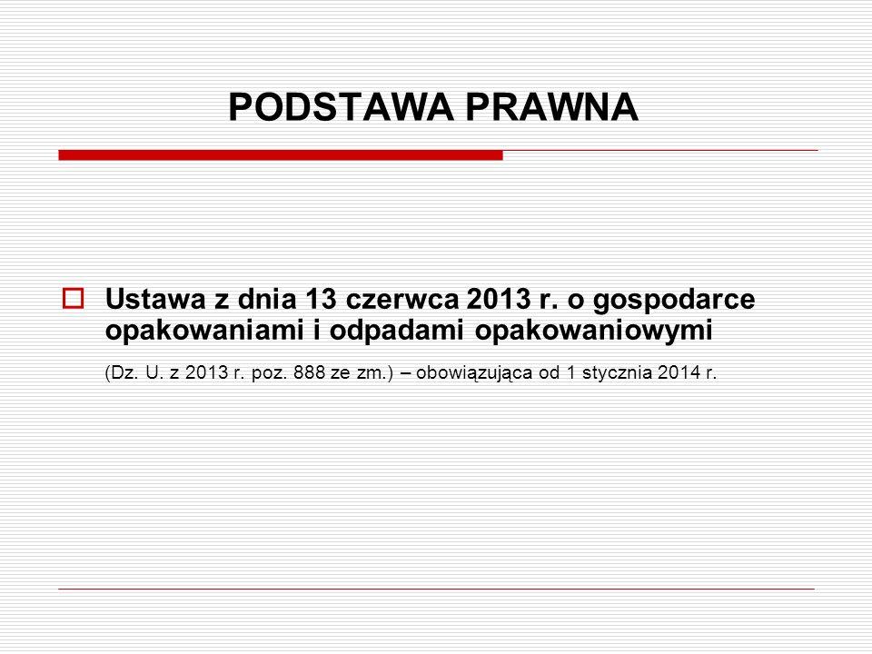 PODSTAWA PRAWNA  Ustawa z dnia 13 czerwca 2013 r. o gospodarce opakowaniami i odpadami opakowaniowymi (Dz. U. z 2013 r. poz. 888 ze zm.) – obowiązują