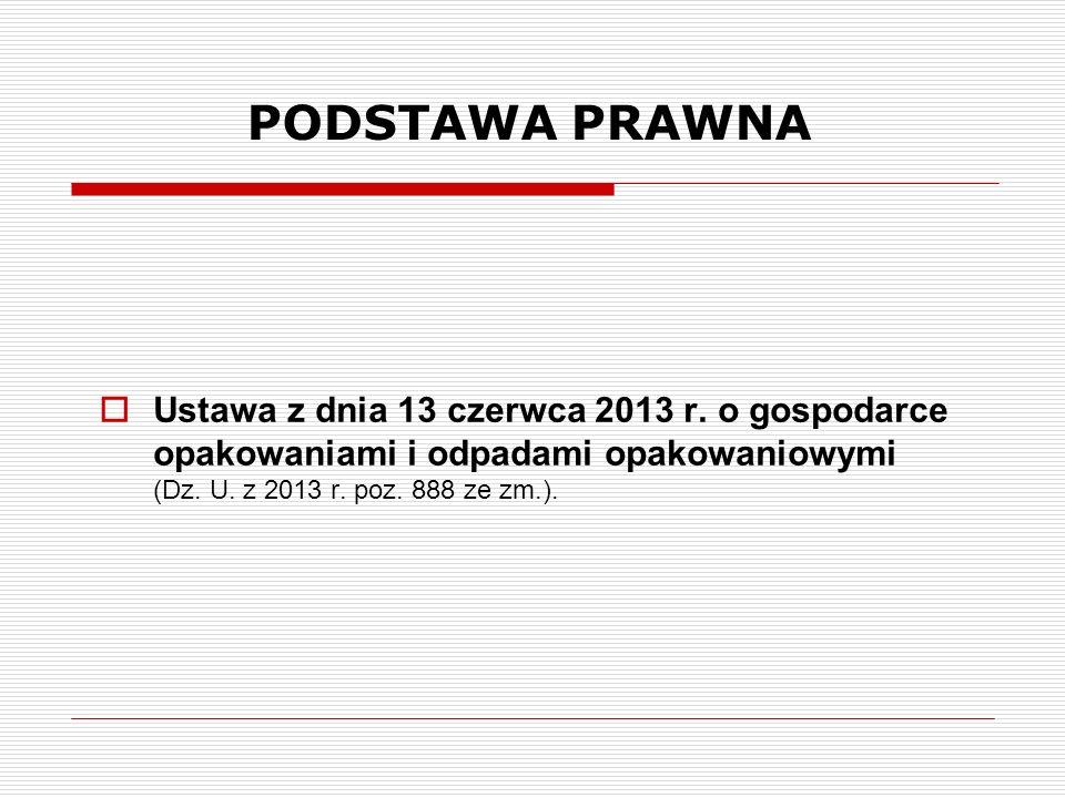 PODSTAWA PRAWNA  Ustawa z dnia 13 czerwca 2013 r. o gospodarce opakowaniami i odpadami opakowaniowymi (Dz. U. z 2013 r. poz. 888 ze zm.).
