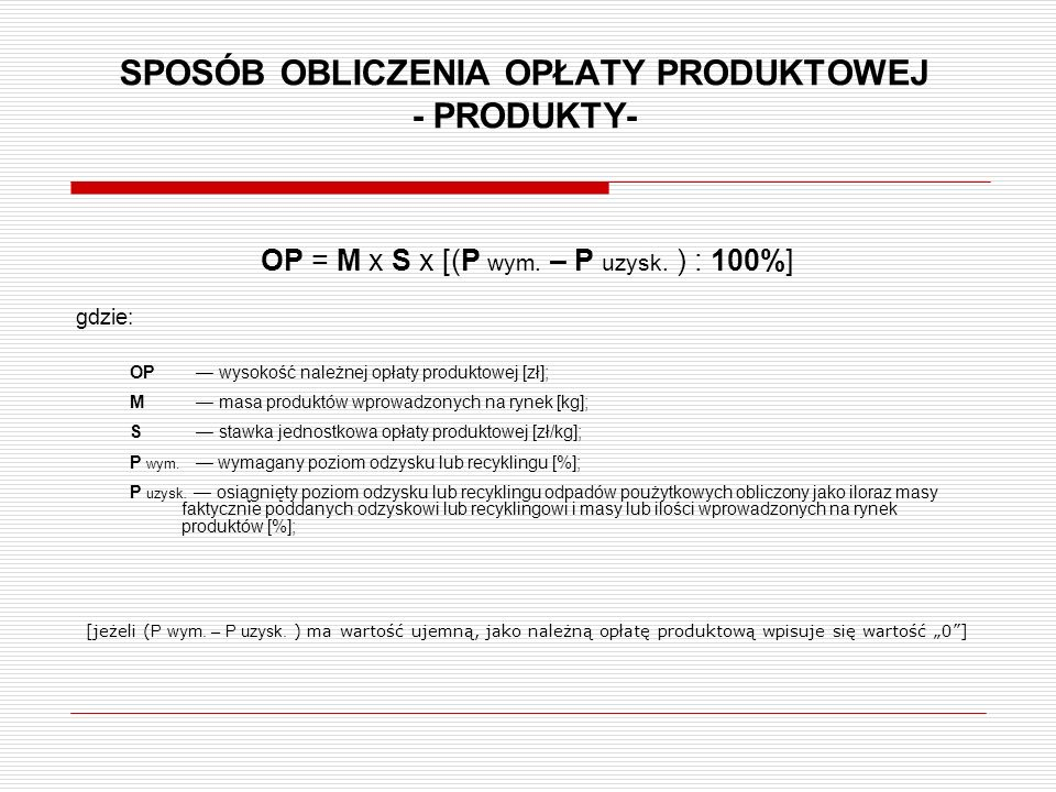 SPOSÓB OBLICZENIA OPŁATY PRODUKTOWEJ - PRODUKTY- OP = M x S x [(P wym. – P uzysk. ) : 100%] gdzie: OP — wysokość należnej opłaty produktowej [zł]; M —