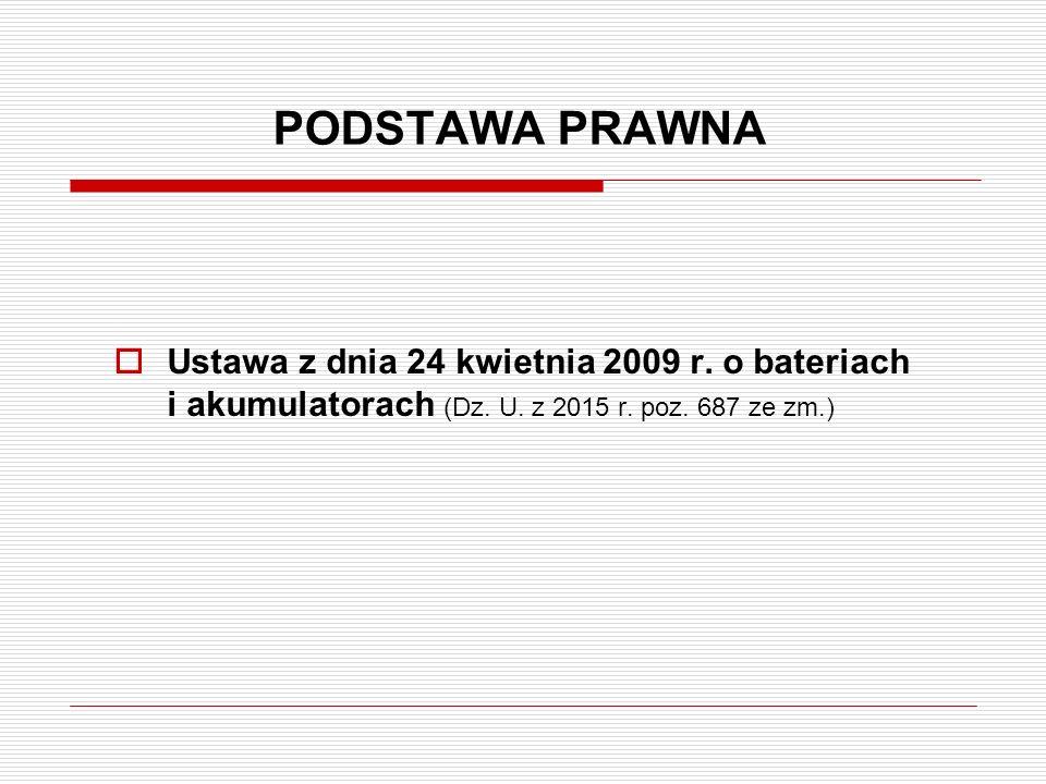PODSTAWA PRAWNA  Ustawa z dnia 24 kwietnia 2009 r. o bateriach i akumulatorach (Dz. U. z 2015 r. poz. 687 ze zm.)