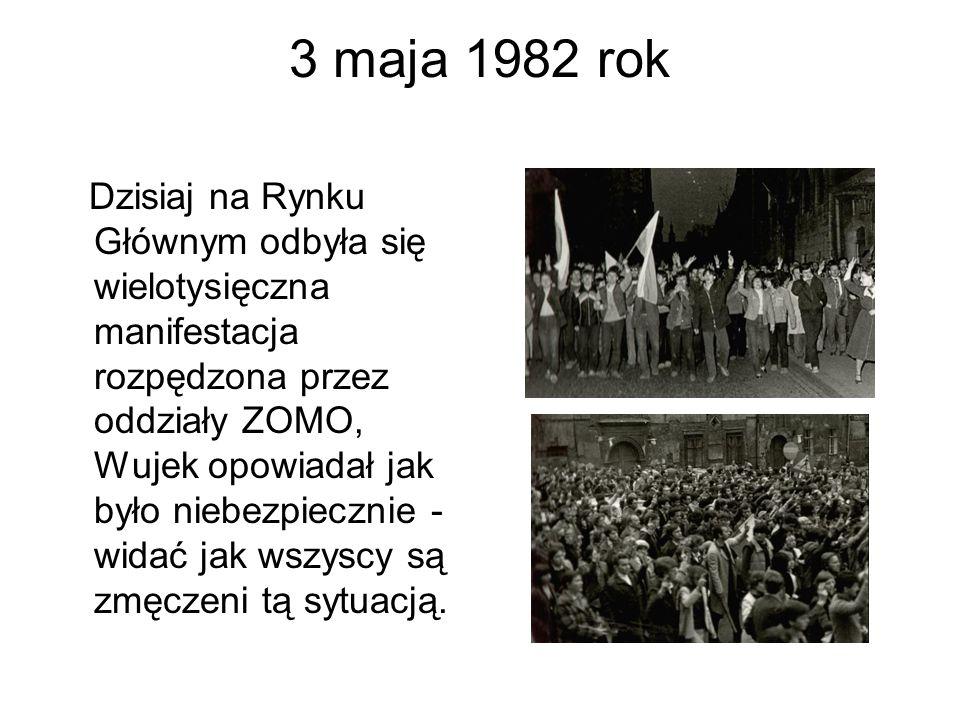 3 maja 1982 rok Dzisiaj na Rynku Głównym odbyła się wielotysięczna manifestacja rozpędzona przez oddziały ZOMO, Wujek opowiadał jak było niebezpiecznie - widać jak wszyscy są zmęczeni tą sytuacją.