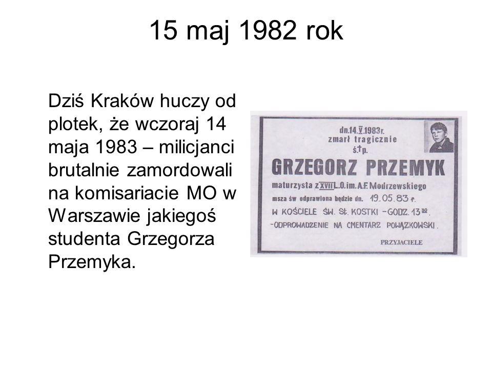 15 maj 1982 rok Dziś Kraków huczy od plotek, że wczoraj 14 maja 1983 – milicjanci brutalnie zamordowali na komisariacie MO w Warszawie jakiegoś studen
