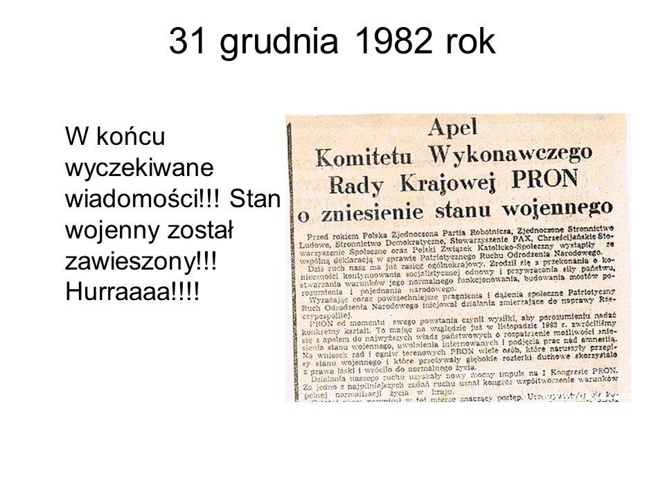 31 grudnia 1982 rok W końcu wyczekiwane wiadomości!!! Stan wojenny został zawieszony!!! Hurraaaa!!!!