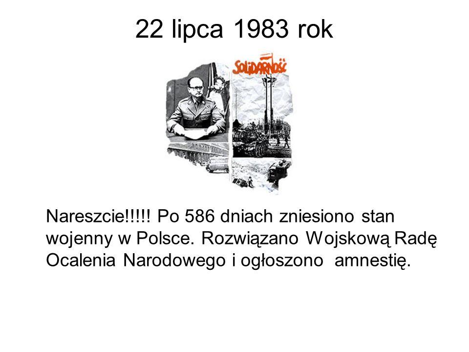 22 lipca 1983 rok Nareszcie!!!!! Po 586 dniach zniesiono stan wojenny w Polsce. Rozwiązano Wojskową Radę Ocalenia Narodowego i ogłoszono amnestię.