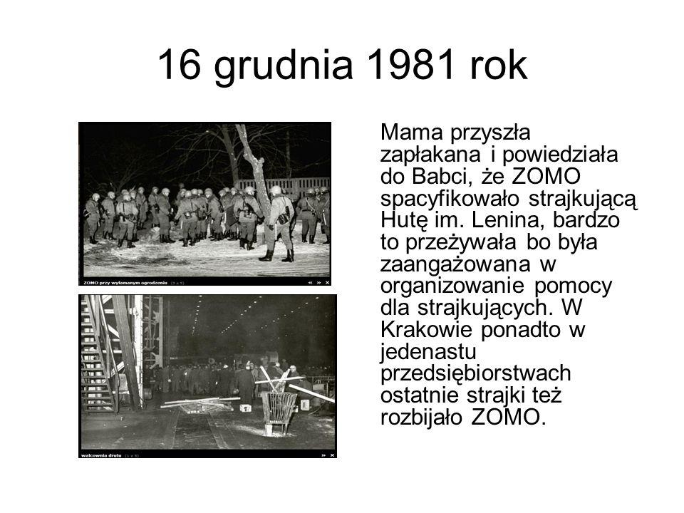 16 grudnia 1981 rok Mama przyszła zapłakana i powiedziała do Babci, że ZOMO spacyfikowało strajkującą Hutę im. Lenina, bardzo to przeżywała bo była za