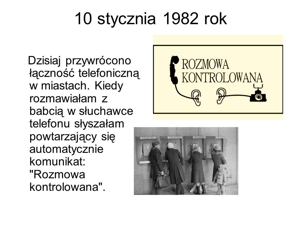 10 stycznia 1982 rok Dzisiaj przywrócono łączność telefoniczną w miastach. Kiedy rozmawiałam z babcią w słuchawce telefonu słyszałam powtarzający się