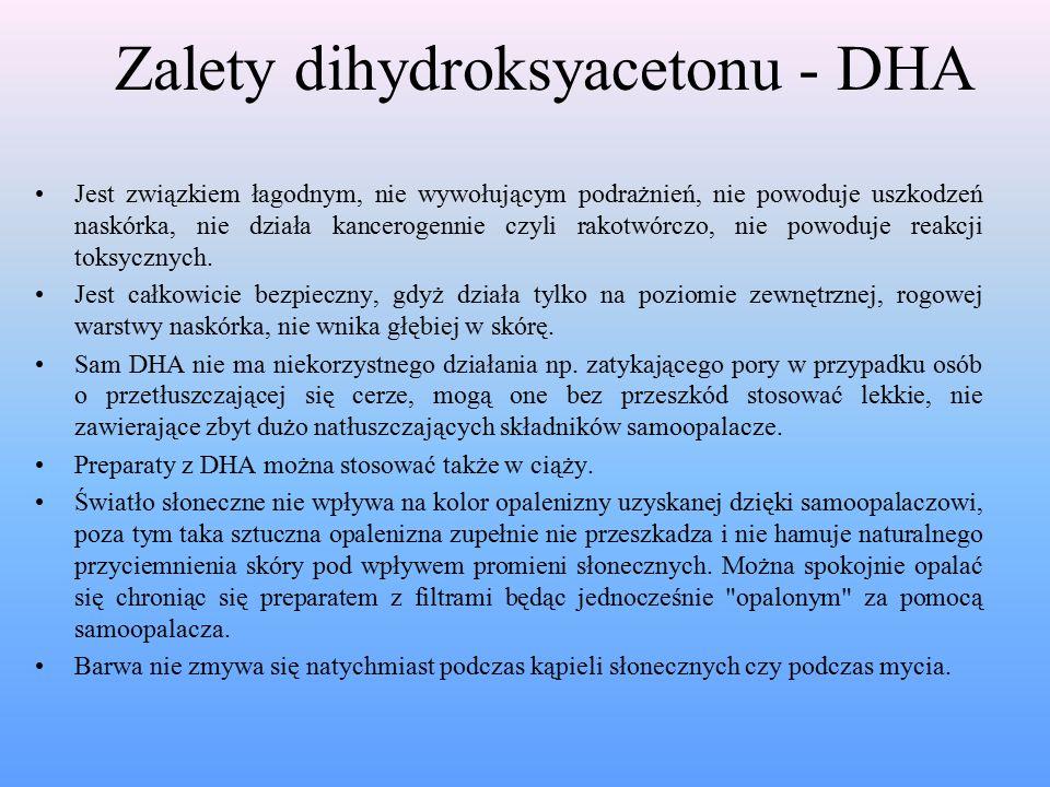 Zalety dihydroksyacetonu - DHA Jest związkiem łagodnym, nie wywołującym podrażnień, nie powoduje uszkodzeń naskórka, nie działa kancerogennie czyli rakotwórczo, nie powoduje reakcji toksycznych.
