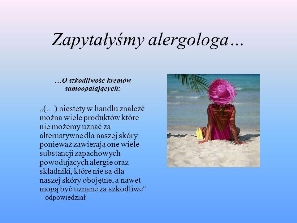 """Zapytałyśmy alergologa… …O szkodliwość kremów samoopalających: """"(…) niestety w handlu znaleźć można wiele produktów które nie możemy uznać za alternatywne dla naszej skóry ponieważ zawierają one wiele substancji zapachowych powodujących alergie oraz składniki, które nie są dla naszej skóry obojętne, a nawet mogą być uznane za szkodliwe – odpowiedział"""