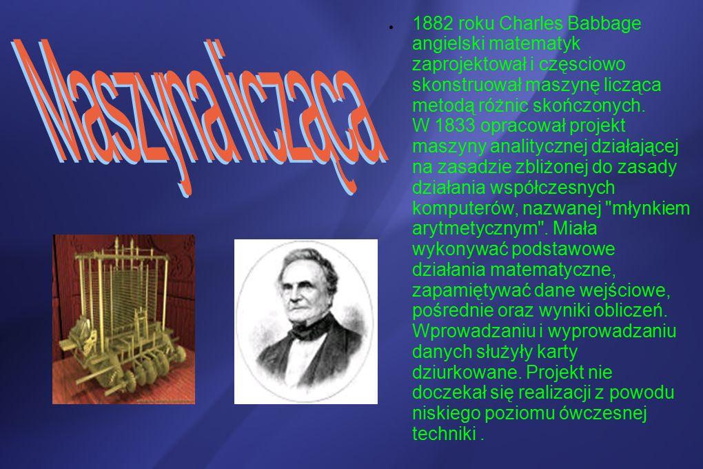 ● 1882 roku Charles Babbage angielski matematyk zaprojektował i częsciowo skonstruował maszynę licząca metodą różnic skończonych.