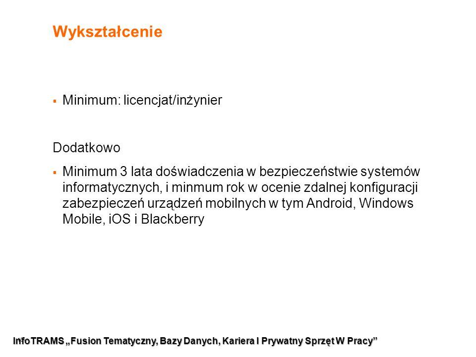 """10 Wykształcenie  Minimum: licencjat/inżynier Dodatkowo  Minimum 3 lata doświadczenia w bezpieczeństwie systemów informatycznych, i minmum rok w ocenie zdalnej konfiguracji zabezpieczeń urządzeń mobilnych w tym Android, Windows Mobile, iOS i Blackberry InfoTRAMS """"Fusion Tematyczny, Bazy Danych, Kariera I Prywatny Sprzęt W Pracy"""