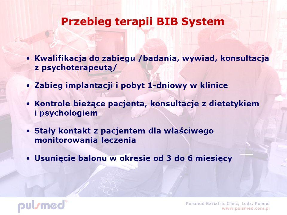 Pulsmed Bariatric Clinic, Lodz, Poland www.pulsmed.com.pl Przebieg terapii BIB System Kwalifikacja do zabiegu /badania, wywiad, konsultacja z psychoterapeutą/ Zabieg implantacji i pobyt 1-dniowy w klinice Kontrole bieżące pacjenta, konsultacje z dietetykiem i psychologiem Stały kontakt z pacjentem dla właściwego monitorowania leczenia Usunięcie balonu w okresie od 3 do 6 miesięcy
