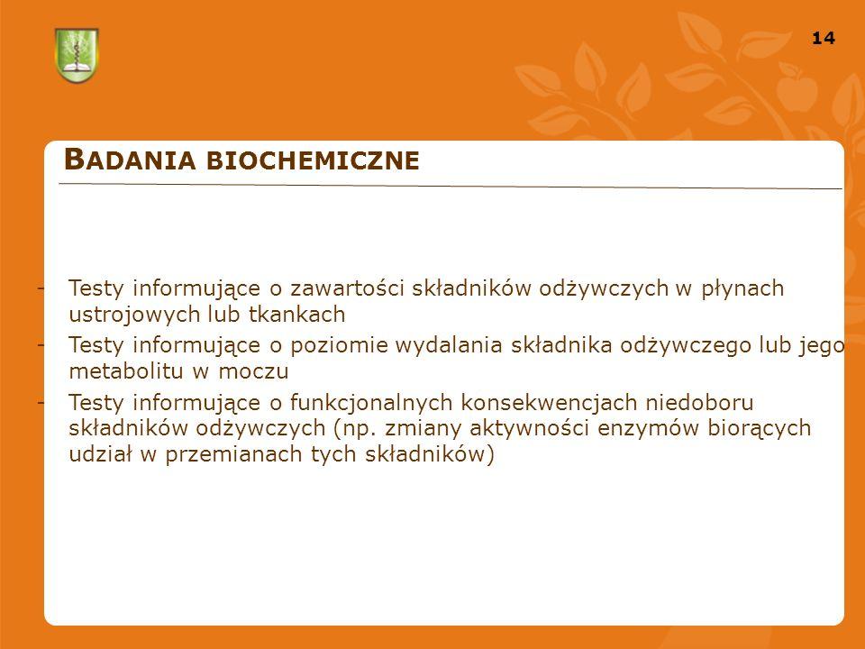 14 B ADANIA BIOCHEMICZNE -Testy informujące o zawartości składników odżywczych w płynach ustrojowych lub tkankach -Testy informujące o poziomie wydalania składnika odżywczego lub jego metabolitu w moczu -Testy informujące o funkcjonalnych konsekwencjach niedoboru składników odżywczych (np.